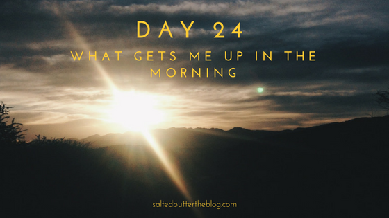 Day 24: What Gets Me Up in the Morning