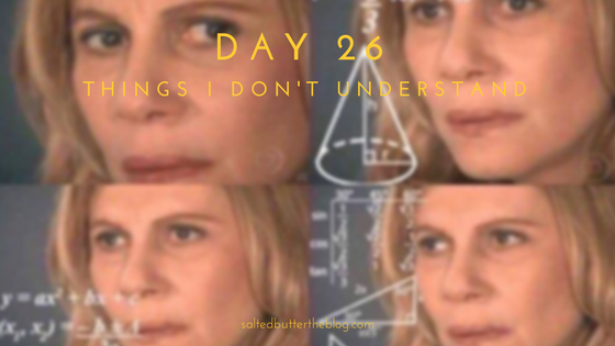 Day 26: Things I Don't Understand